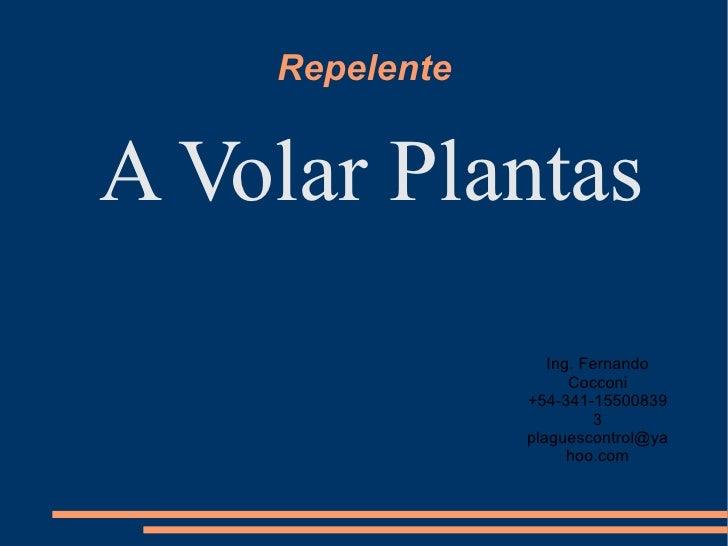 Repelente <ul><li>A Volar Plantas </li></ul>Ing. Fernando Cocconi +54-341-155008393 [email_address]