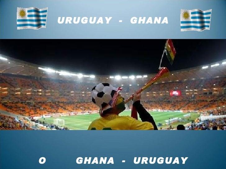 URUGUAY  -  GHANA O  GHANA  -  URUGUAY