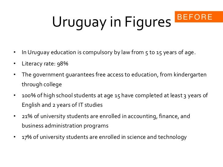 Uruguay in Figures<br />In Uruguay education is compulsory by law from 5 to 15 years of age.<br />Literacy rate: 98%<br />...