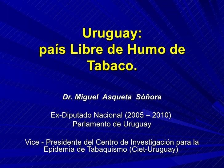 Uruguay: país Libre de Humo de Tabaco. Dr. Miguel  Asqueta  Sóñora Ex-Diputado Nacional (2005 – 2010)  Parlamento de Urugu...