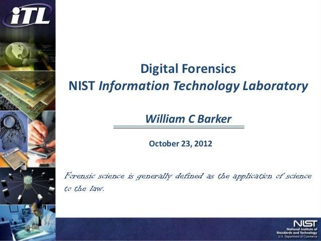 Digital Forensics NIST Information Technology Laboratory                     William C Barker                      October...
