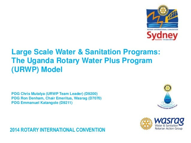 2014 ROTARY INTERNATIONAL CONVENTION Large Scale Water & Sanitation Programs: The Uganda Rotary Water Plus Program (URWP) ...