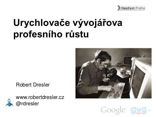 Urychlovače vývojářovaprofesního růstuRobert Dreslerwww.robertdresler.cz@rdresler