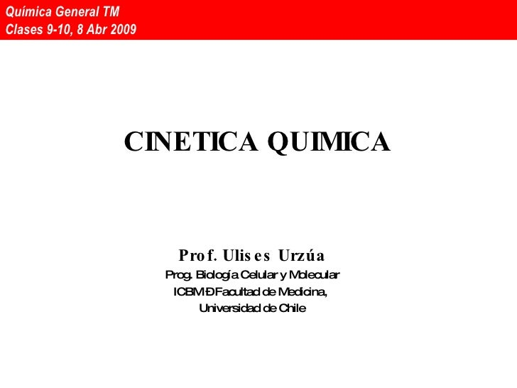 CINETICA QUIMICA Prof. Ulises Urzúa Prog. Biología Celular y Molecular ICBM – Facultad de Medicina,  Universidad de Chile ...