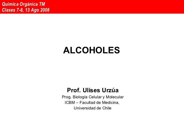 ALCOHOLES Prof. Ulises Urzúa Prog. Biología Celular y Molecular ICBM – Facultad de Medicina,  Universidad de Chile Química...