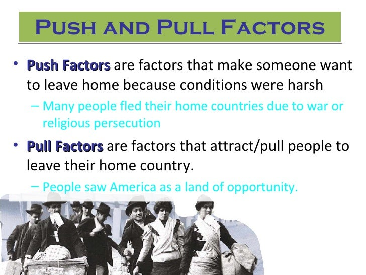 push and pull factors for immigrants to america There were push factors for the chinese one chinese push factors was looking to escape the rural of china in the 1800's living and maintaining a lifestyle in the rural farmland of china was a hardship.