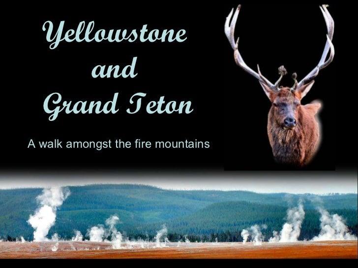 Yellowstone  and  Grand Teton A walk amongst the fire mountains First created 12 Oct 2010. Version 2.0 London  Jerry Tse A...