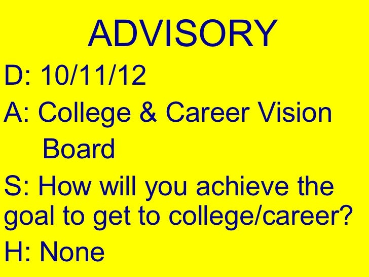 ADVISORYD: 10/11/12A: College & Career Vision   BoardS: How will you achieve thegoal to get to college/career?H: None
