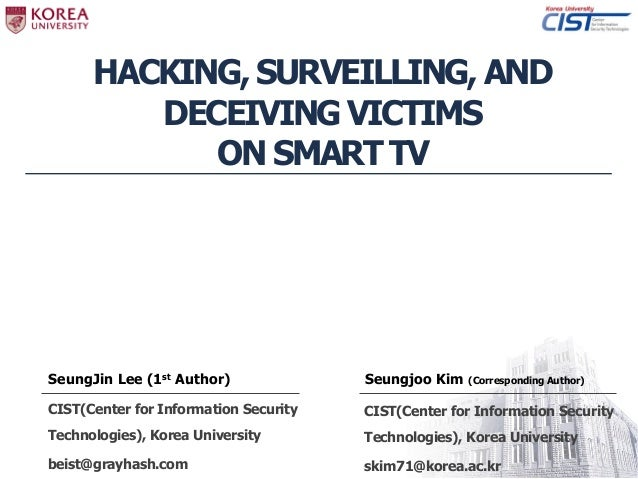 HACKING, SURVEILLING, AND DECEIVING VICTIMS ON SMART TV SeungJin Lee (1st Author) CIST(Center for Information Security Tec...