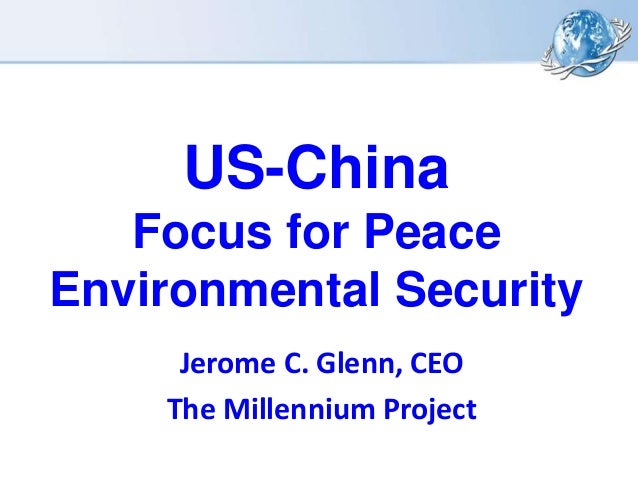 US-China Focus for Peace Environmental Security Jerome C. Glenn, CEO The Millennium Project