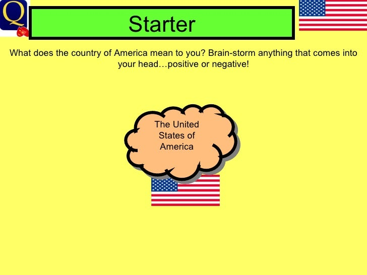 Starter What does the country of America mean to you? Brain-storm anything that comes into your head…positive or negative!...