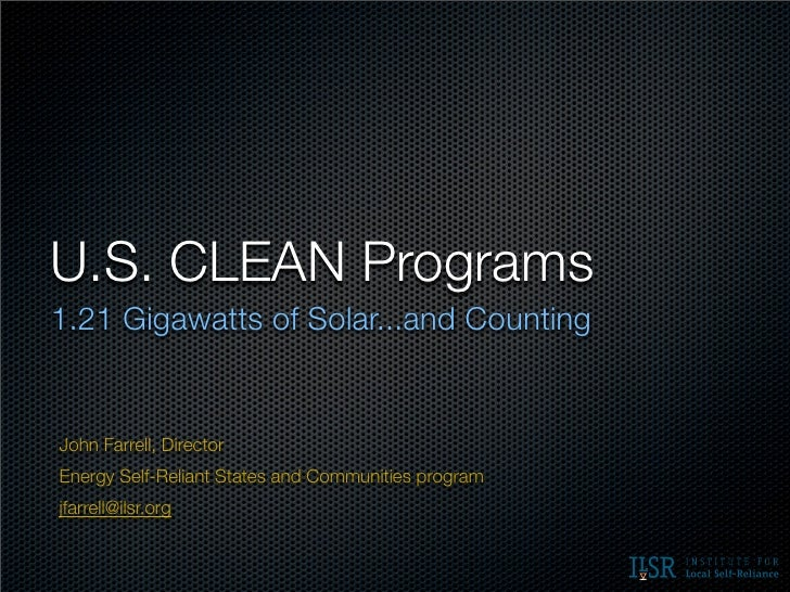 U.S. CLEAN Programs1.21 Gigawatts of Solar...and CountingJohn Farrell, DirectorEnergy Self-Reliant States and Communities ...