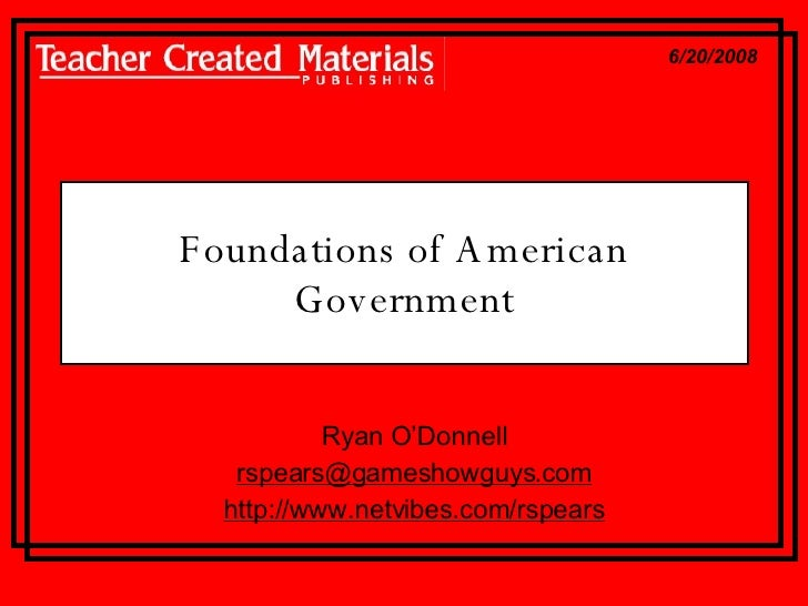 Foundations of American Government Ryan O'Donnell [email_address] http://www.netvibes.com/rspears 6/20/2008