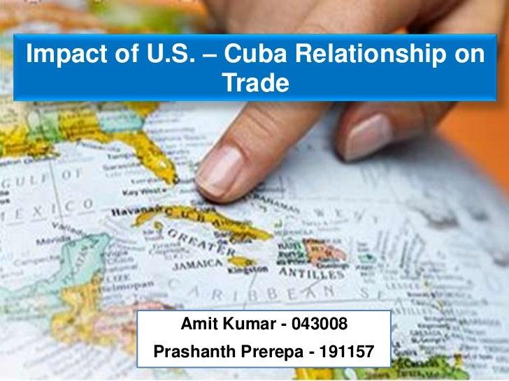 Impact of U.S. – Cuba Relationship on                 Trade             Amit Kumar - 043008          Prashanth Prerepa - 1...