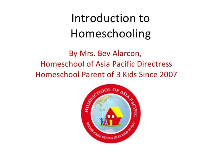 Introduction to Homeschooling By Mrs. Bev Alarcon,  Homeschool of Asia Pacific Directress Homeschool Parent of 3 Kids Sinc...