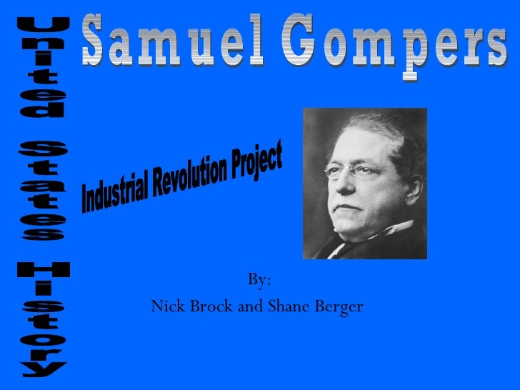 By: Nick Brock and Shane Berger   United States History  Samuel Gompers  Industrial Revolution Project