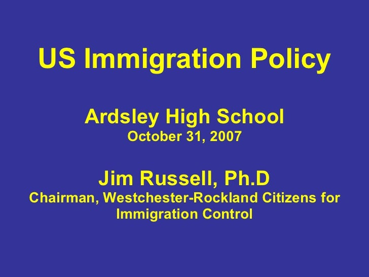 US Immigration Policy Ardsley High School October 31, 2007 Jim Russell, Ph.D Chairman, Westchester-Rockland Citizens for I...