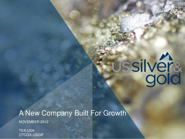 A New Company Built For GrowthNOVEMBER 2012TSX:USAOTCQX:USGIF