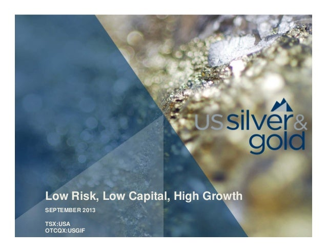 Low Risk, Low Capital, High Growth SEPTEMBER 2013 TSX:USA OTCQX:USGIF