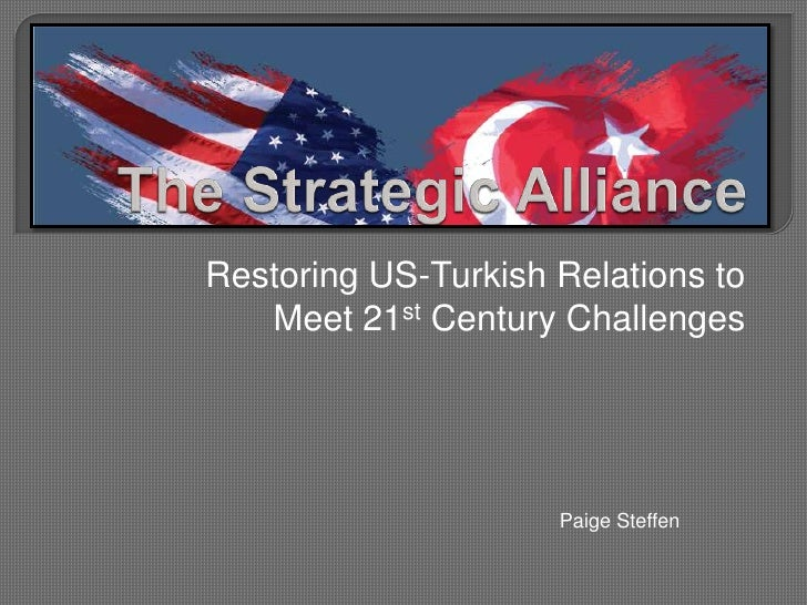 The Strategic Alliance<br />Restoring US-Turkish Relations to Meet 21st Century Challenges<br />Paige Steffen <br />