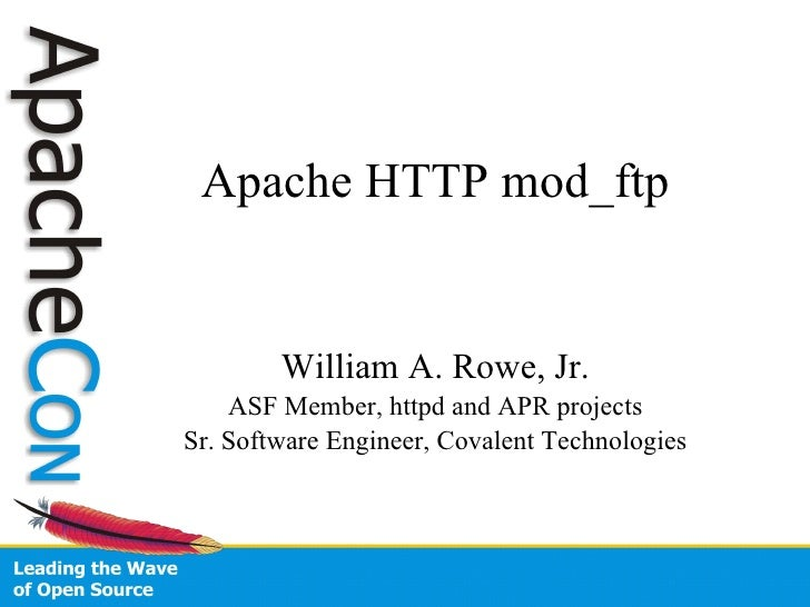 Apache HTTP mod_ftp William A. Rowe, Jr. ASF Member, httpd and APR projects Sr. Software Engineer, Covalent Technologies