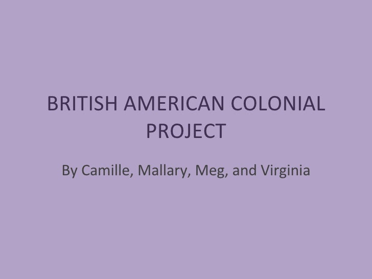 BRITISH AMERICAN COLONIAL PROJECT By Camille, Mallary, Meg, and Virginia