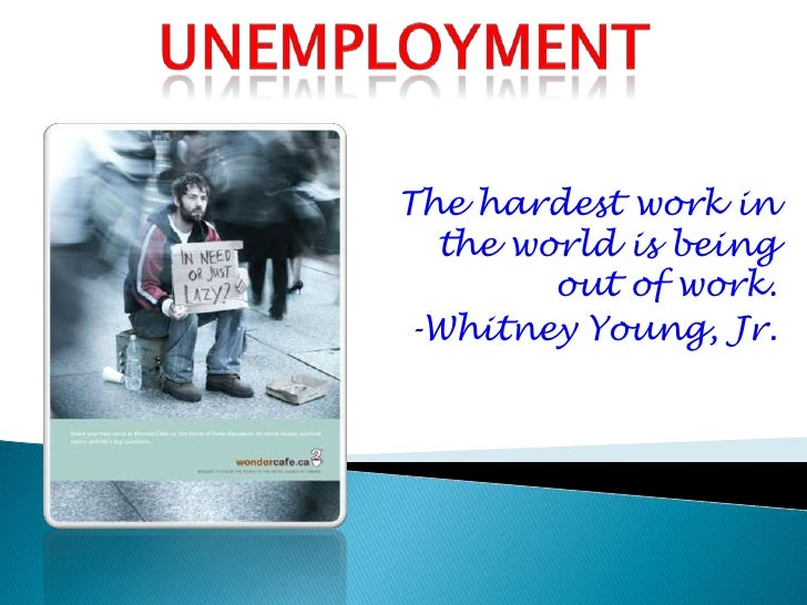 Unemployment<br />The hardest work in the world is being out of work.<br />-Whitney Young, Jr.<br />