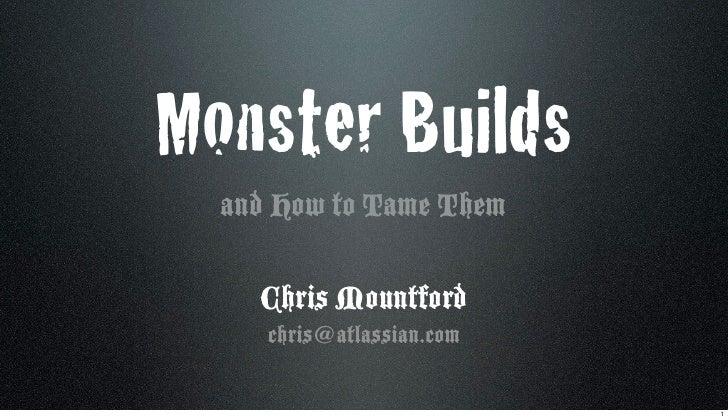 Monster Builds   and How to Tame Them      Chris Mountford      chris@atlassian.com                             1