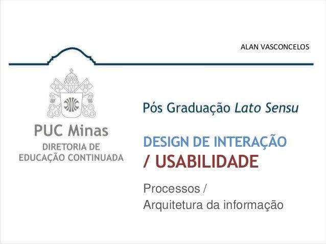 ALAN VASCONCELOSDESIGN DE INTERAÇÃO/ USABILIDADEProcessos /Arquitetura da informação