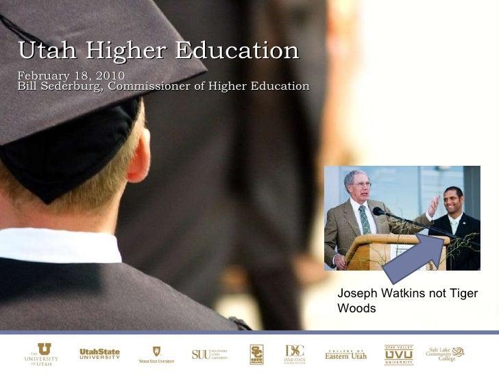 Utah Higher Education February 18, 2010 Bill Sederburg, Commissioner of Higher Education Joseph Watkins not Tiger Woods