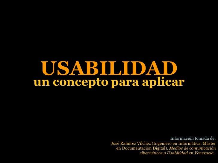 USABILIDAD un concepto para aplicar Información tomada de: José Ramírez Vílchez (Ingeniero en Informática, Máster en Docum...