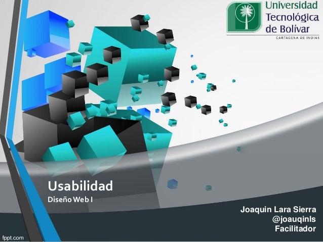 Usabilidad Diseño Web I 1 Joaquin Lara Sierra @joauqinls Facilitador