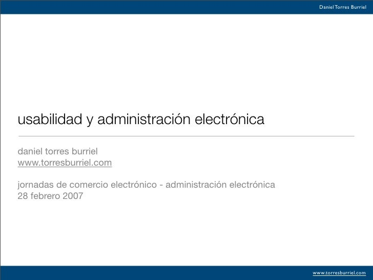 Daniel Torres Burriel     usabilidad y administración electrónica  daniel torres burriel www.torresburriel.com  jornadas d...