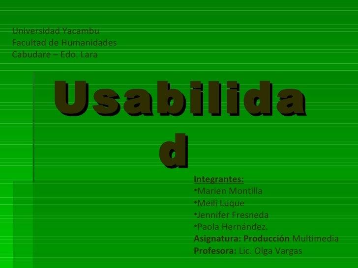 Usabilidad   Universidad Yacambu Facultad de Humanidades Cabudare – Edo. Lara <ul><li>Integrantes: </li></ul><ul><li>Marie...