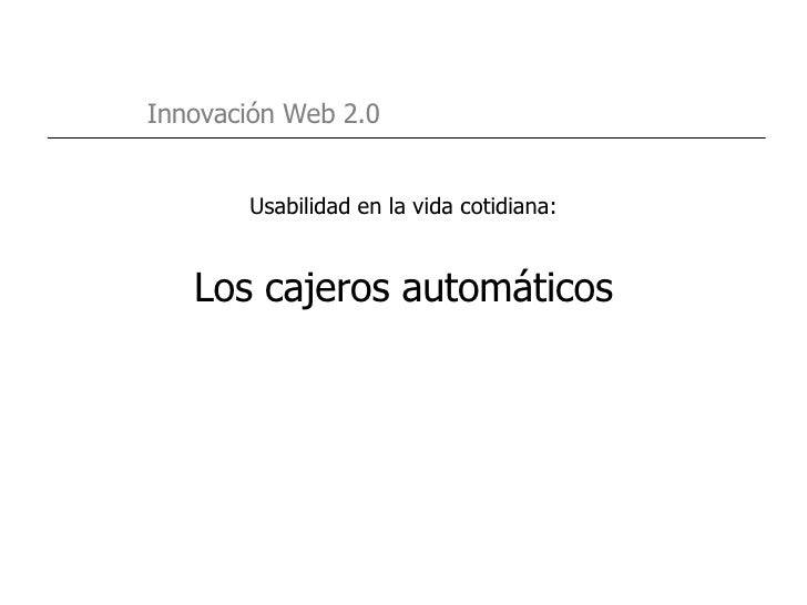 <ul><li>Usabilidad en la vida cotidiana: </li></ul><ul><li>Los cajeros automáticos </li></ul>Innovación Web 2.0