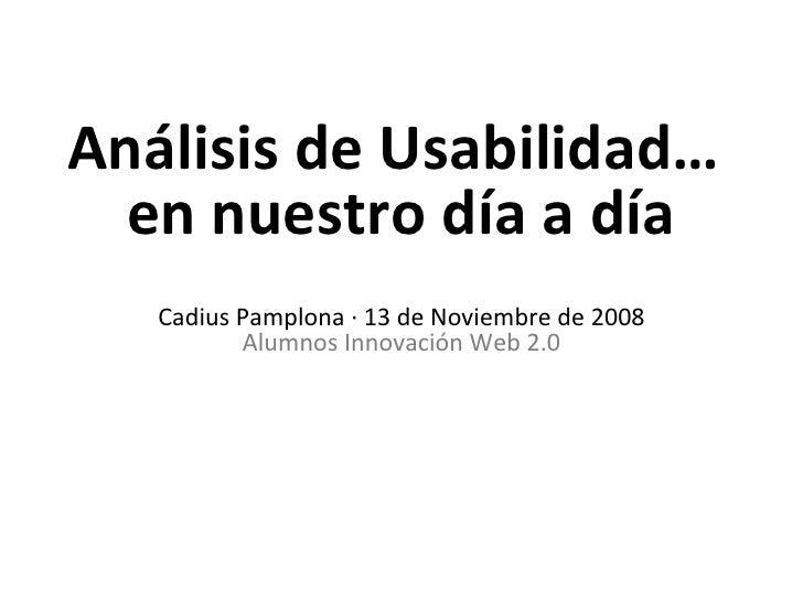 Análisis de Usabilidad…  en nuestro día a día Cadius Pamplona · 13 de Noviembre de 2008 Alumnos Innovación Web 2.0