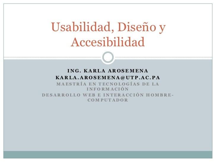 Usabilidad, Diseño y     Accesibilidad      ING. KARLA AROSEMENA   KARLA.AROSEMENA@UTP.AC.PA    MAESTRÍA EN TECNOLOGÍAS DE...