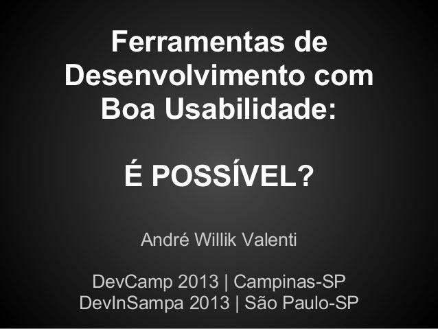 Ferramentas deDesenvolvimento comBoa Usabilidade:É POSSÍVEL?André Willik ValentiDevCamp 2013 | Campinas-SPDevInSampa 2013 ...
