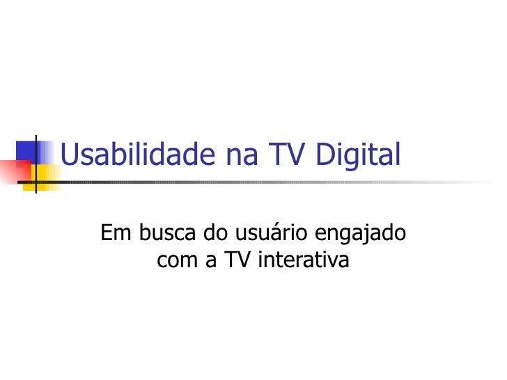 Usabilidade na TV Digital Em busca do usuário engajado com a TV interativa