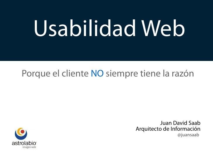 Usabilidad Web Porque el cliente NO siempre tiene la razón                                          Juan David Saab       ...
