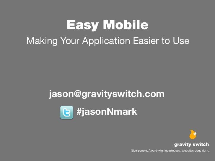 Easy MobileMaking Your Application Easier to Use     jason@gravityswitch.com           #jasonNmark                        ...