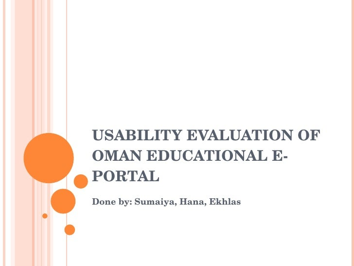 USABILITY EVALUATION OF OMAN EDUCATIONAL E-PORTAL Done by: Sumaiya, Hana, Ekhlas