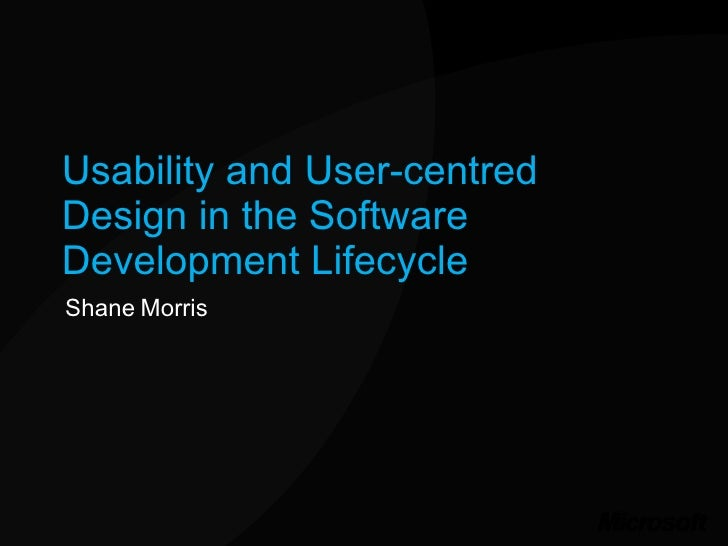 Usability and User-centred Design in the Software Development Lifecycle Shane Morris