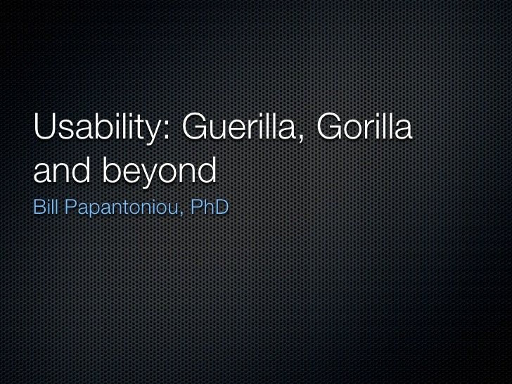 Usability: Guerilla, Gorilla and beyond Bill Papantoniou, PhD