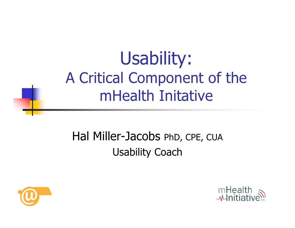 Usability: A Critical Component of the       mHealth Initative  Hal Miller-Jacobs   PhD, CPE, CUA        Usability Coach