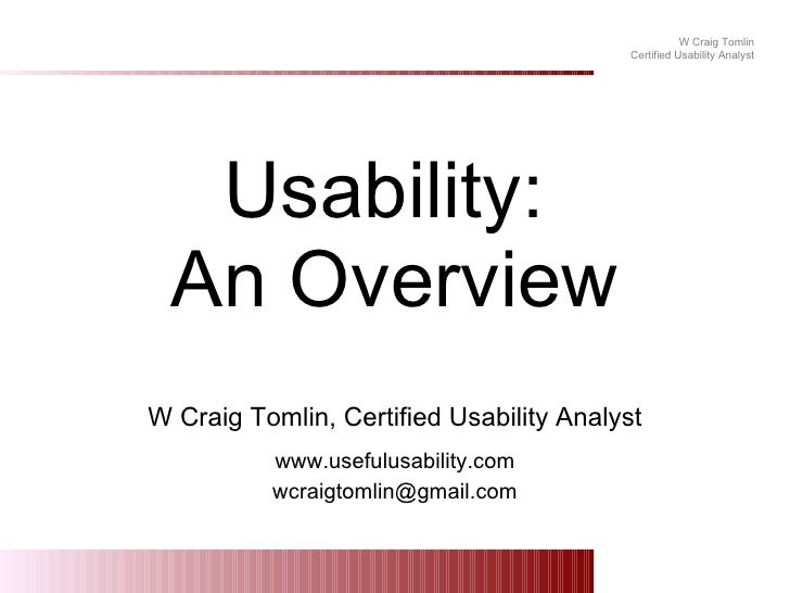 Usability:  An Overview W Craig Tomlin, Certified Usability Analyst www.usefulusability.com [email_address]