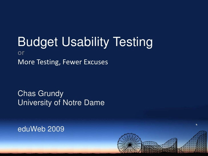 Budget Usability Testing<br />or<br />More Testing, Fewer Excuses<br />Chas Grundy<br />University of Notre Dame<br />eduW...