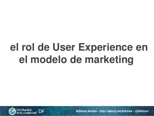 el rol de User Experience en el modelo de marketing  Bibiana Nunes - http://about.me/bibinex - @bibinex