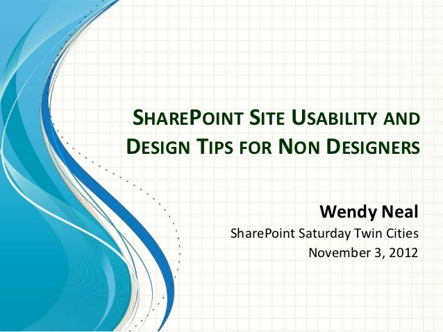 SHAREPOINT SITE USABILITY ANDDESIGN TIPS FOR NON DESIGNERS                        Wendy Neal          SharePoint Saturday ...