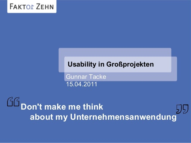 Usability in Großprojekten Gunnar Tacke 15.04.2011 Don't make me think about my Unternehmensanwendung